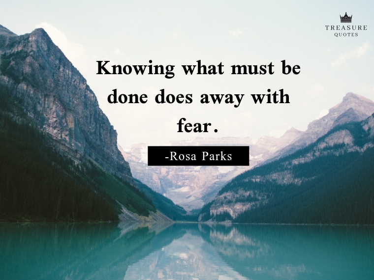 """Knowing what must be done does away with fear."""