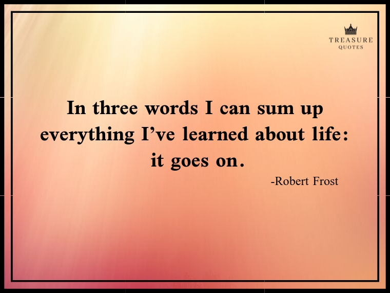 """In three words I can sum up everything I've learned about life: it goes on."""