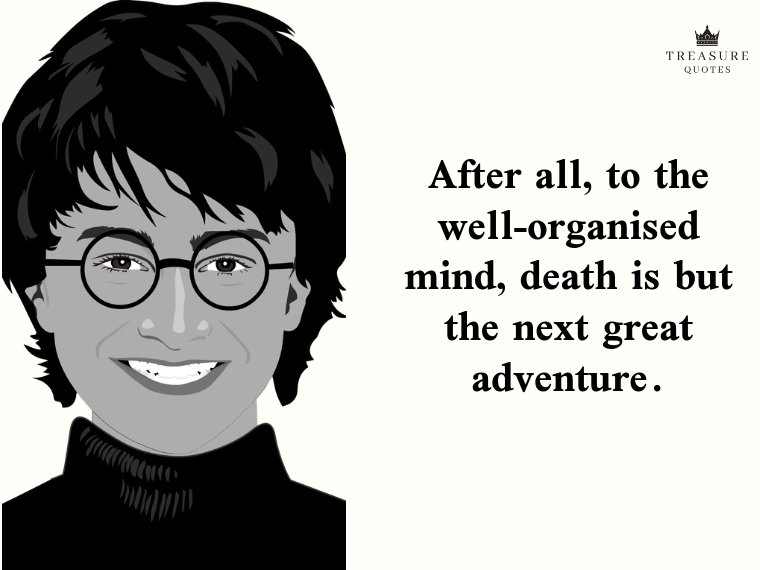 """After all, to the well-organised mind, death is but the next great adventure."""