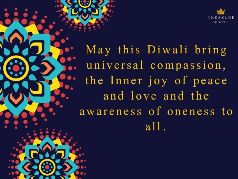"""May this Diwali bring universal compassion, the Inner joy of peace and love and the awareness of oneness to all."""