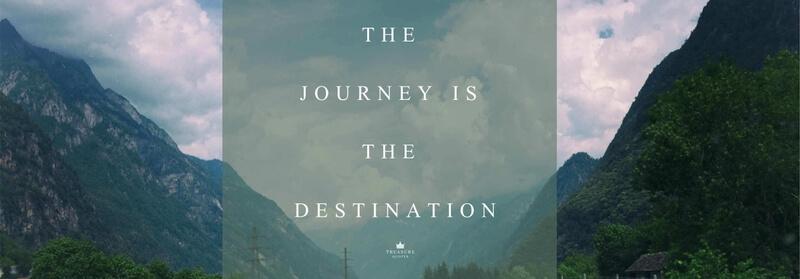 """The journey is the destination."""