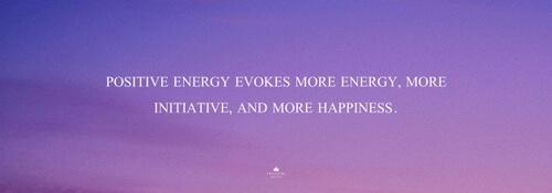 """Positive energy evokes more energy, more initiative, and more happiness."""