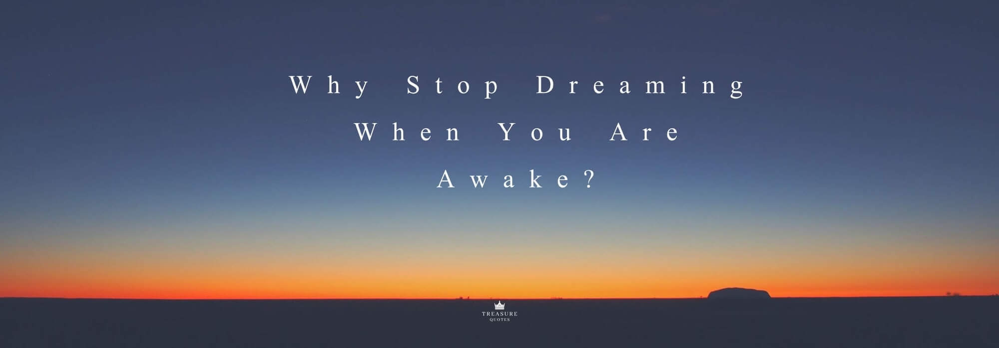 """Why stop dreaming when you are awake?"""