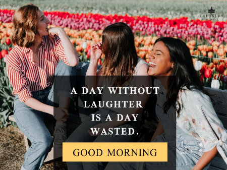 """A day without laughter is a day wasted."""