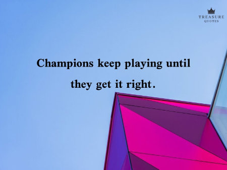 """Champions keep playing until they get it right."""