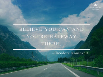 """Believe you can and you're halfway there."""