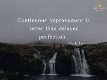 """Continuous improvement is better than delayed perfection."""
