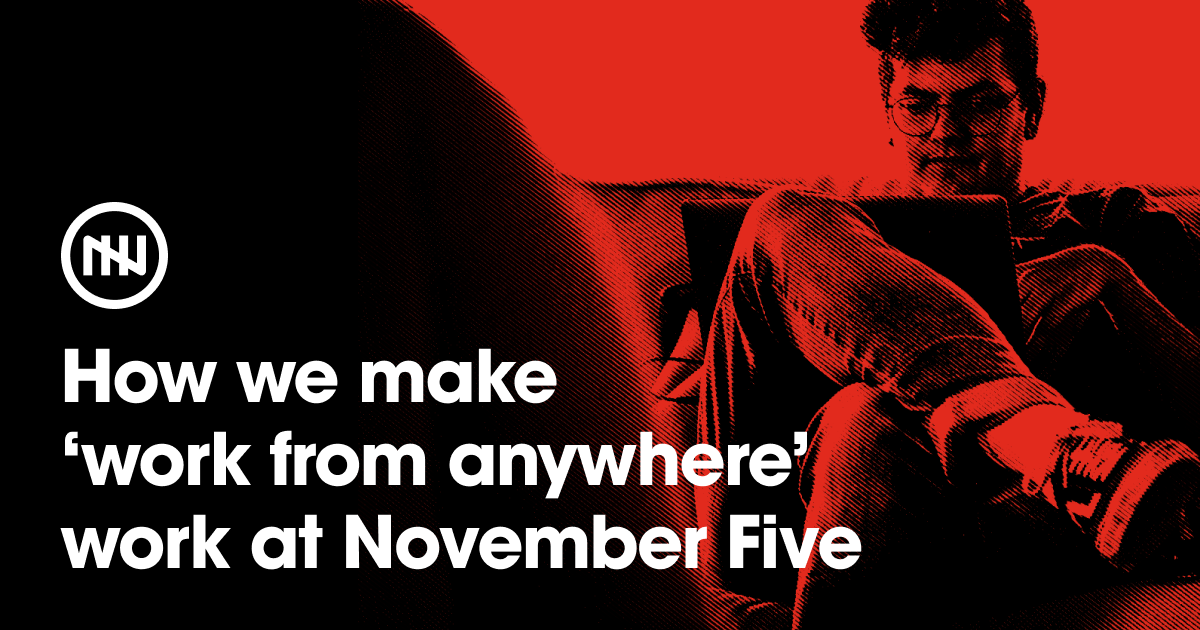 How we make 'work from anywhere' work at November Five