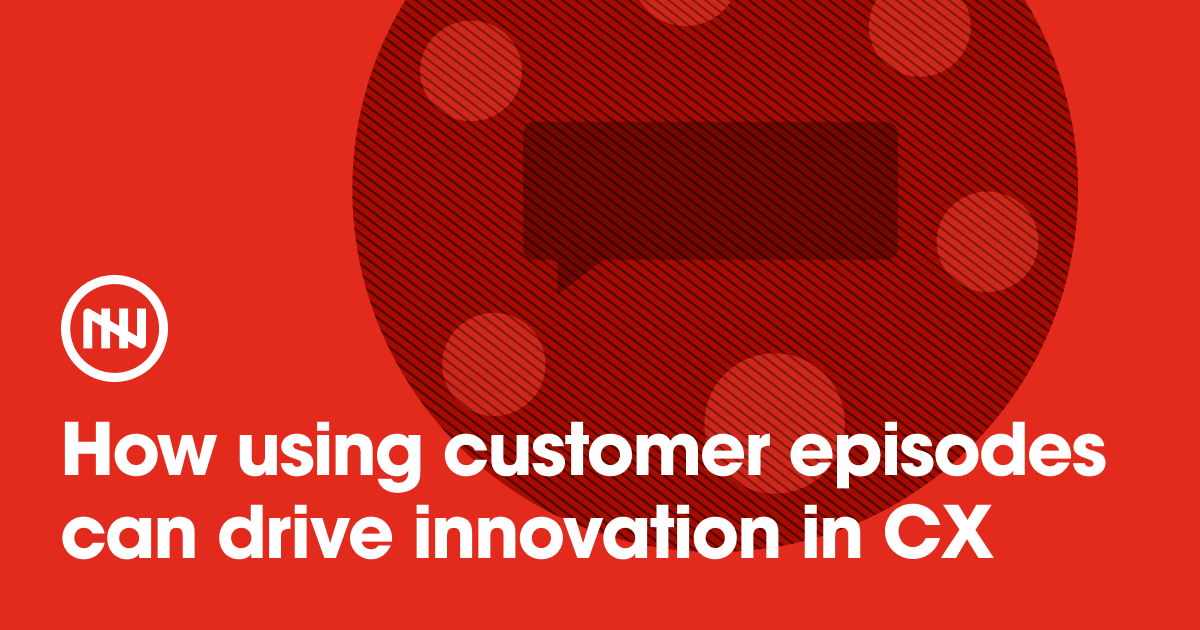 How using customer episodes can drive innovation in CX