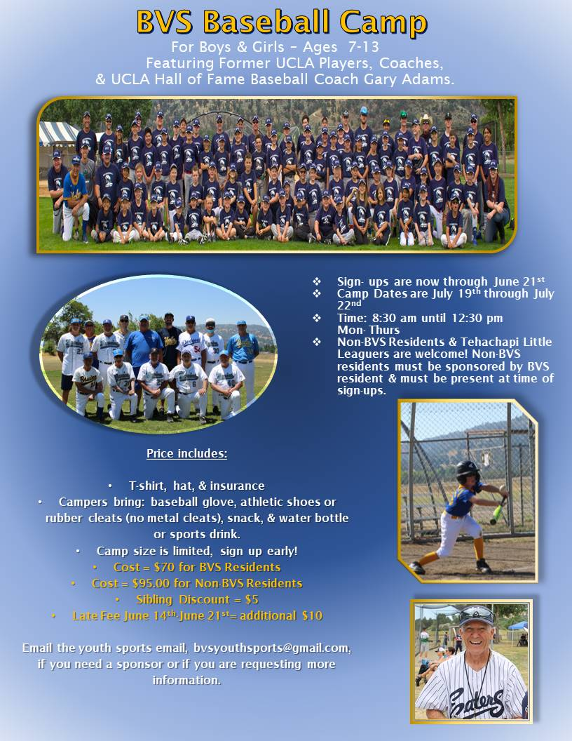 May be an image of 1 person, standing, outdoors and text that says 'BVS Baseball Camp For Boys & Girls 7-13 Featuring Former UCLA Players, Coaches, & UCLA Hall of Fame Baseball Coach Gary Adams. Sign- through June 21st July 19th through July pm 22nd 8:30 Thurs Residents Tehachapi Little Leaguers are welcome! residents sponsored resident must present BVS Price includes: T-shirt, hat, insurance Campers bring: baseball glove, athletic shoes rubber cleats (no metal cleats), snack, water bottle sports drink. Camp size limited, sign up early! Cost $70 BVS Residents $95.00 for Non BVS Residents Sibling Discount June additional $10 Late Email sports email, bvsyouthsports@gmail.com, need sponsor are requesting more information. Gaterg'