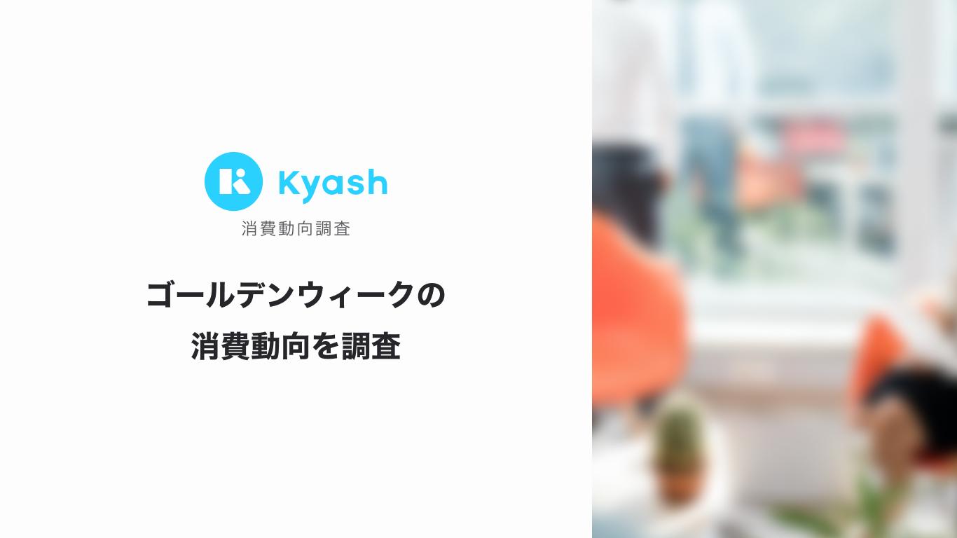 [Kyash消費動向調査]ゴールデンウィークの消費動向を調査