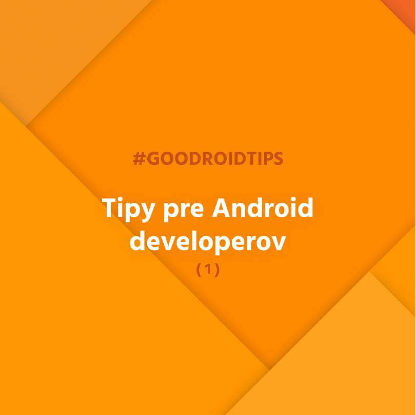 #goodroidtips I. - Tipy pre Android developerov