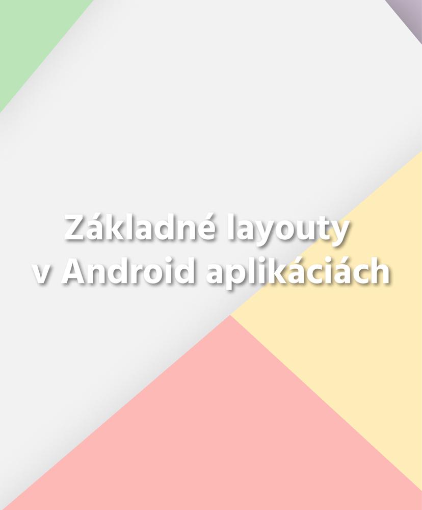 Základné layouty (rozloženie) v Android aplikáciách