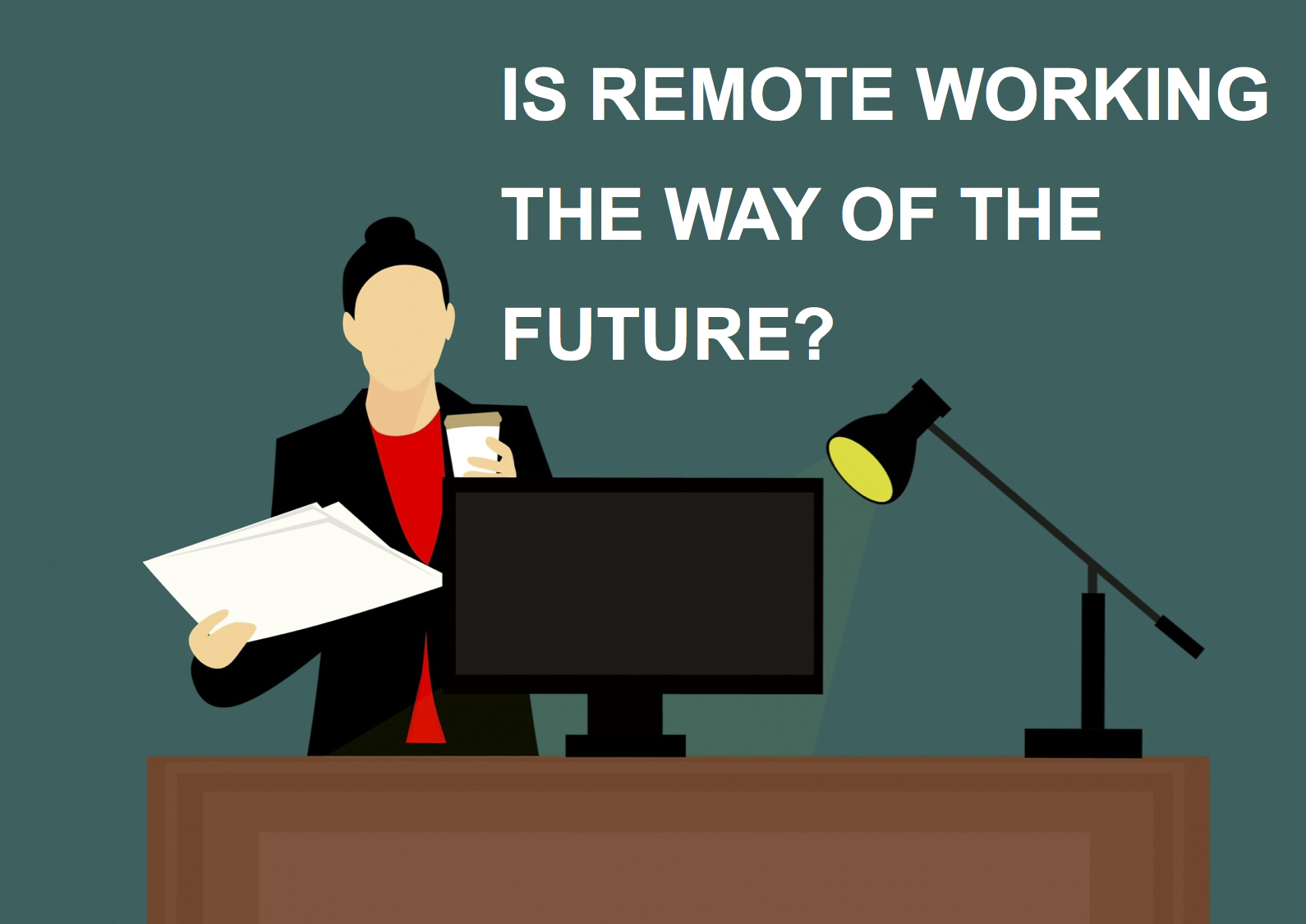 A clipart style graphic. A dark sea green solid background. In the centre is a brown desk with a black computer screen in the centre and a black mental lamp to the right with a yellow bulb that points in the direction of the computer. Behind the screen stands a woman in a black suit with a red top and dark hair tied in a bun. She holds blank pieces of paper in her right hand, and a coffee cup in her left hand. Above this image in white text reads 'Is remote working the way of the future?'