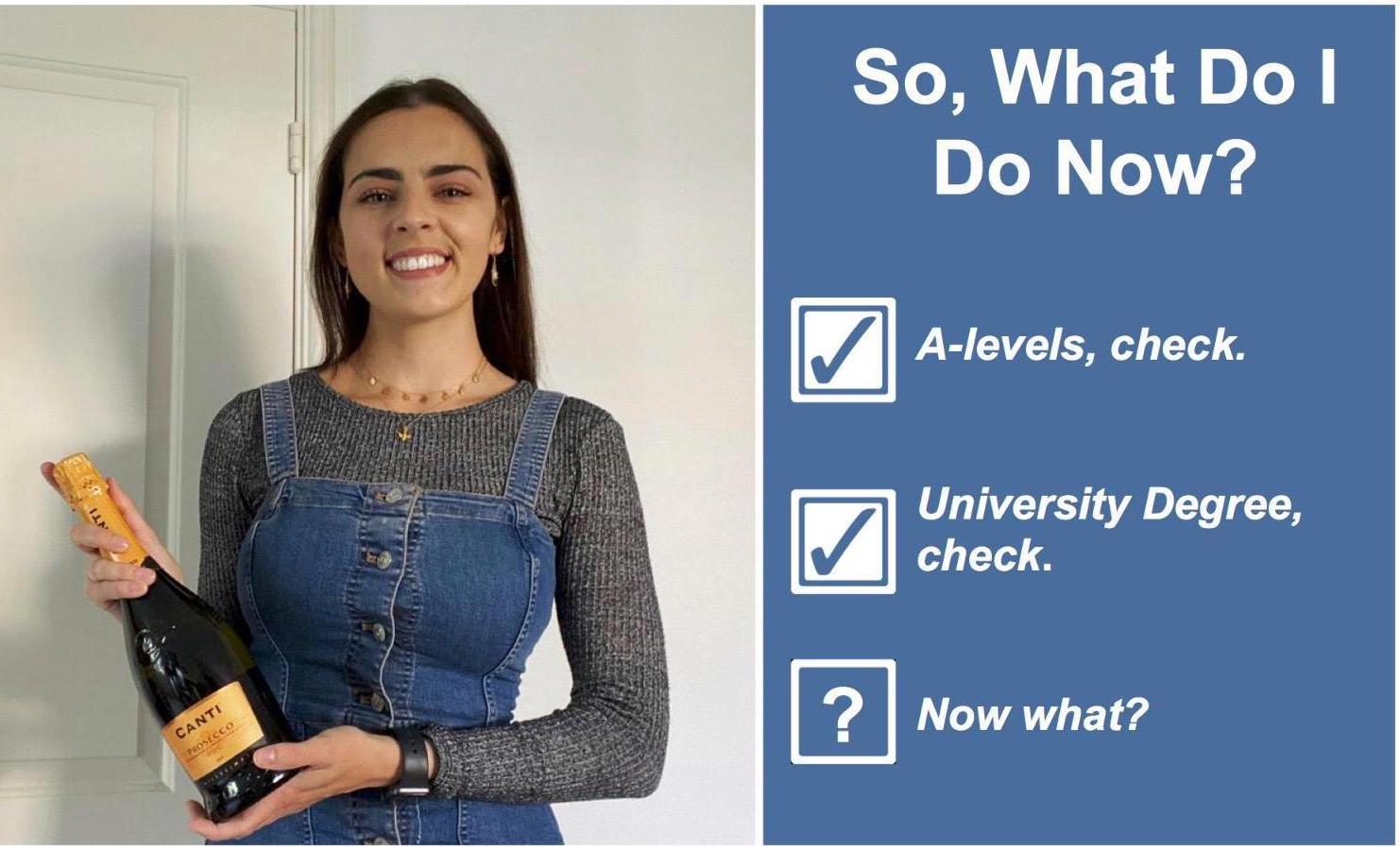 On the left is an image of Phoebe Blair smiling and holding a bottle of Prosecco, she wears a denim pinafore with a grey long sleeved top. On the right side is a blue background with the title 'So, What do I do Now?' in bold white text. Below is a white bock with a blue tick next to Alevels, check. Then a mother white box with a blue tick next to University Degree, check. Under neath is a white box with a white question mark in the centre, followed by 'Now what?'