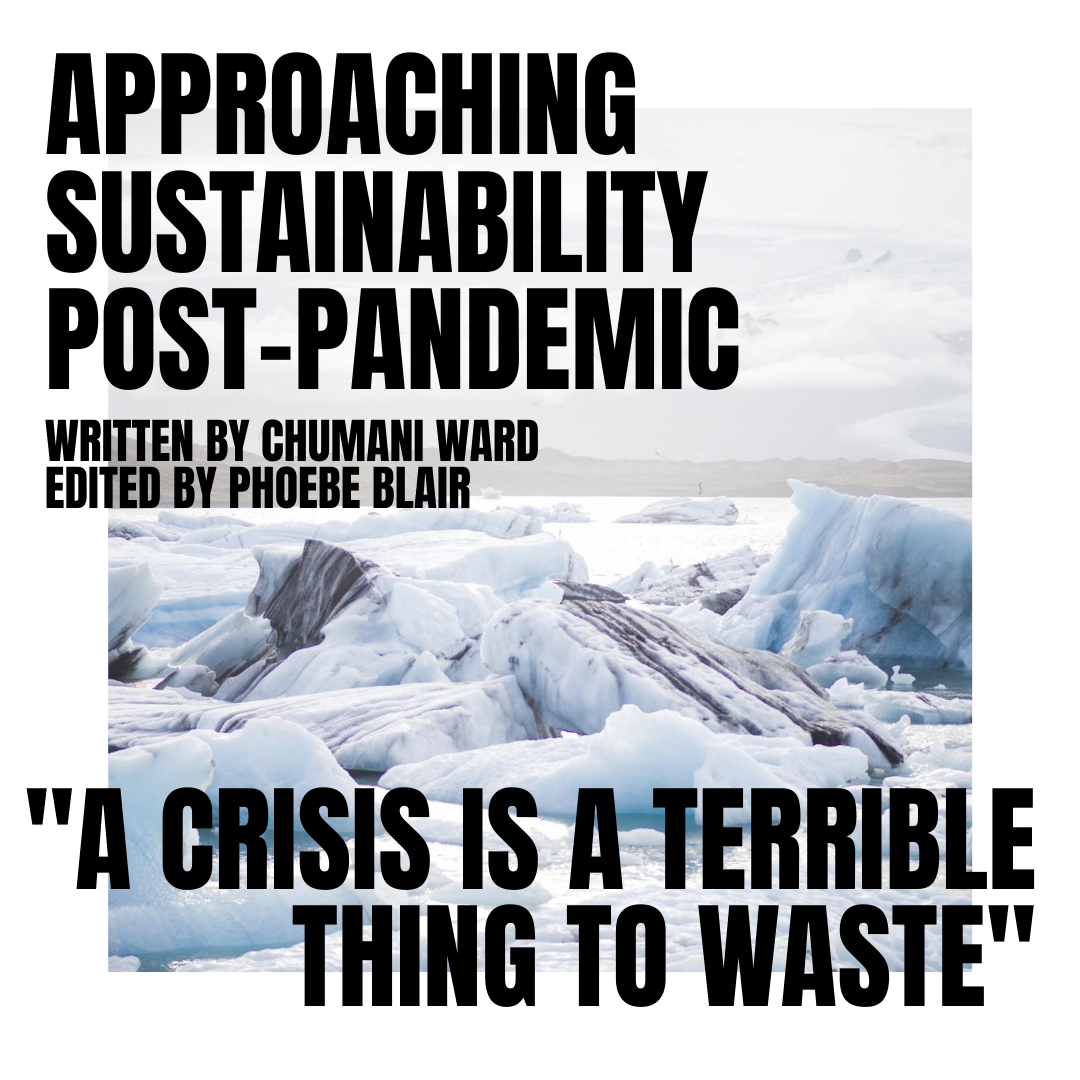 """A white background with a large image of melting ice caps in the centre. In large bold black text in the top left to the centre of the image reads 'Approaching Sustainability Post-Pandemic' followed underneath in smaller text 'Written by Chumani Ward, edited by Phoebe Blair'. At the bottom of the image in bold black text orientated to the right reads """"A crisis is a terrible thing to waste""""."""