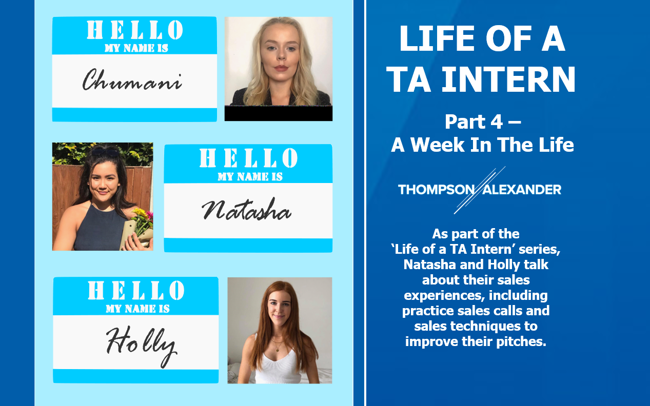 Dark Blue background. on the left is a light blue box with 3 headshots going top to bottom. First is Chumani Ward, with a name tag to the left. Below is Natasha King with a name tag to the right, and last is Holly Morton with a name tag to the left. White text on the right reads 'Life of a TA Intern. Part 4 - A week in the life.' Below this the Thompson Alexander logo followed by, 'As part of the Life of a TA Intern' series, Natasha and Holly talk about their sales experiences, including practice sales calls and sales techniques to improve their pitches.
