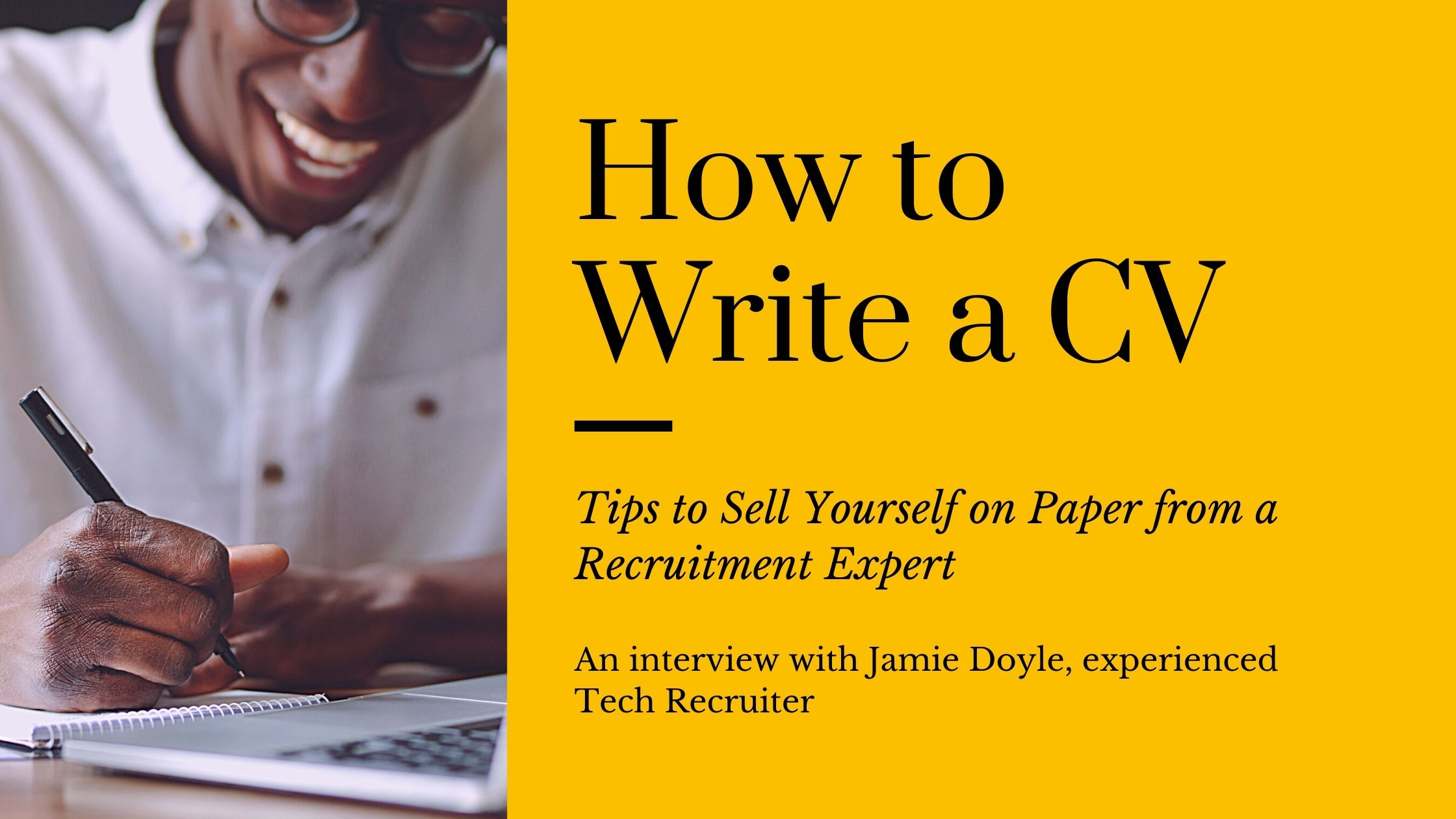 On the left third of the image is a man smiling whilst wearing a white shirt and black glasses, he is looking down at his hands whilst he writes in a white note book, just in front of this notebook is a laptop keyboard in the foreground of the image. To the right is a yellow background. In large black text reads 'How to Write a CV', followed underneath in smaller italic text 'Tips to Sell Yourself on Paper from a Recruitment Expert'. Underneath this in black text reads 'An interview with Jamie Doyle, experienced Tech Recruiter'.