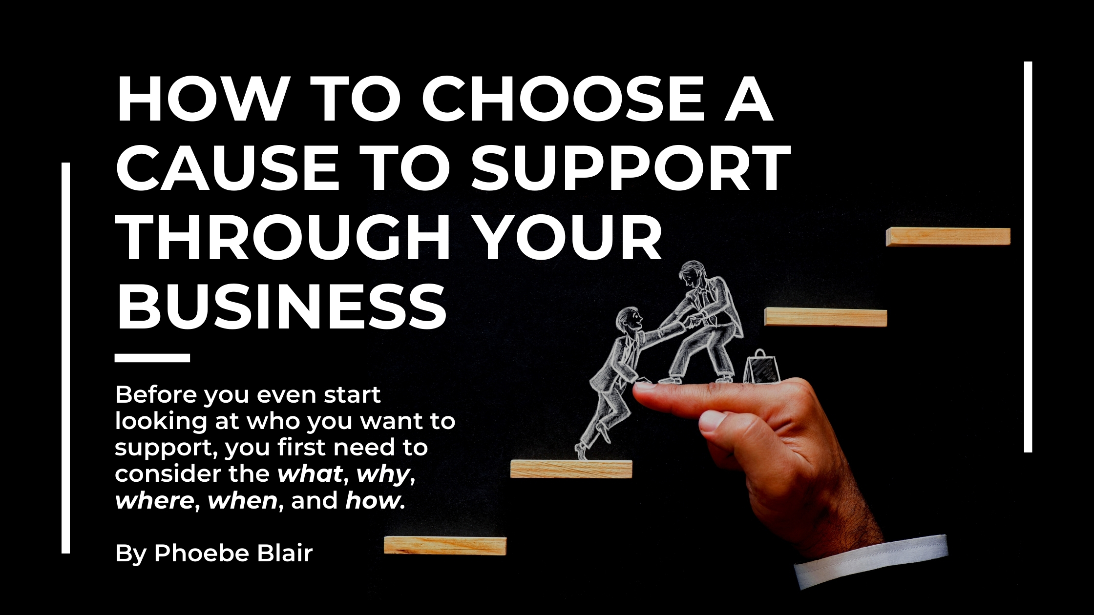 Black background with thin vertical white lines on each side. On the left reads 'How to Choose a Cause to Support Through your Business'. in large white bold text. Underneath in smaller font reads 'Before you even start looking at who you want to support, you first need to consider the what, why, where, when and how. By Phoebe Blair' On the right hand side are 5 wooden steps to make a stair case, the third step is someones hand. Drawn stood on the hand is someone helping someone up onto the step as it is steep.