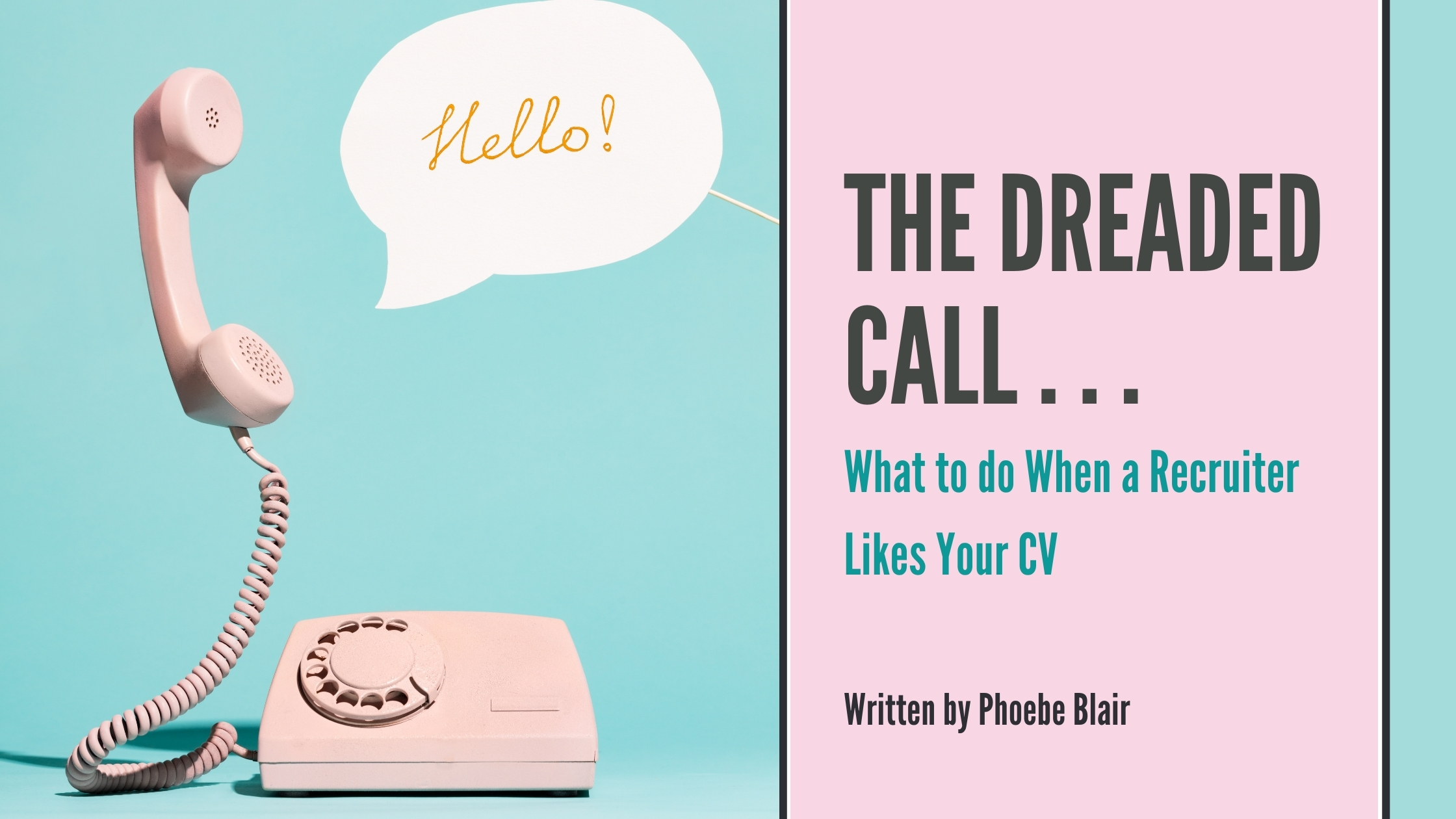 A light blue back ground. On the left is a baby pink rotary phone with a speech bubble. Instead the speech bubble reads 'Hello!' in thin orange cursive font. on the right of the image is a vertical pink box, inside the box reads 'The Dreaded Call' in a dark brown/ block font. Below this in a smaller and teal font reads 'What to do When a Recruiter Likes your CV'. After this in small black text reads 'Written by Phoebe Blair'.