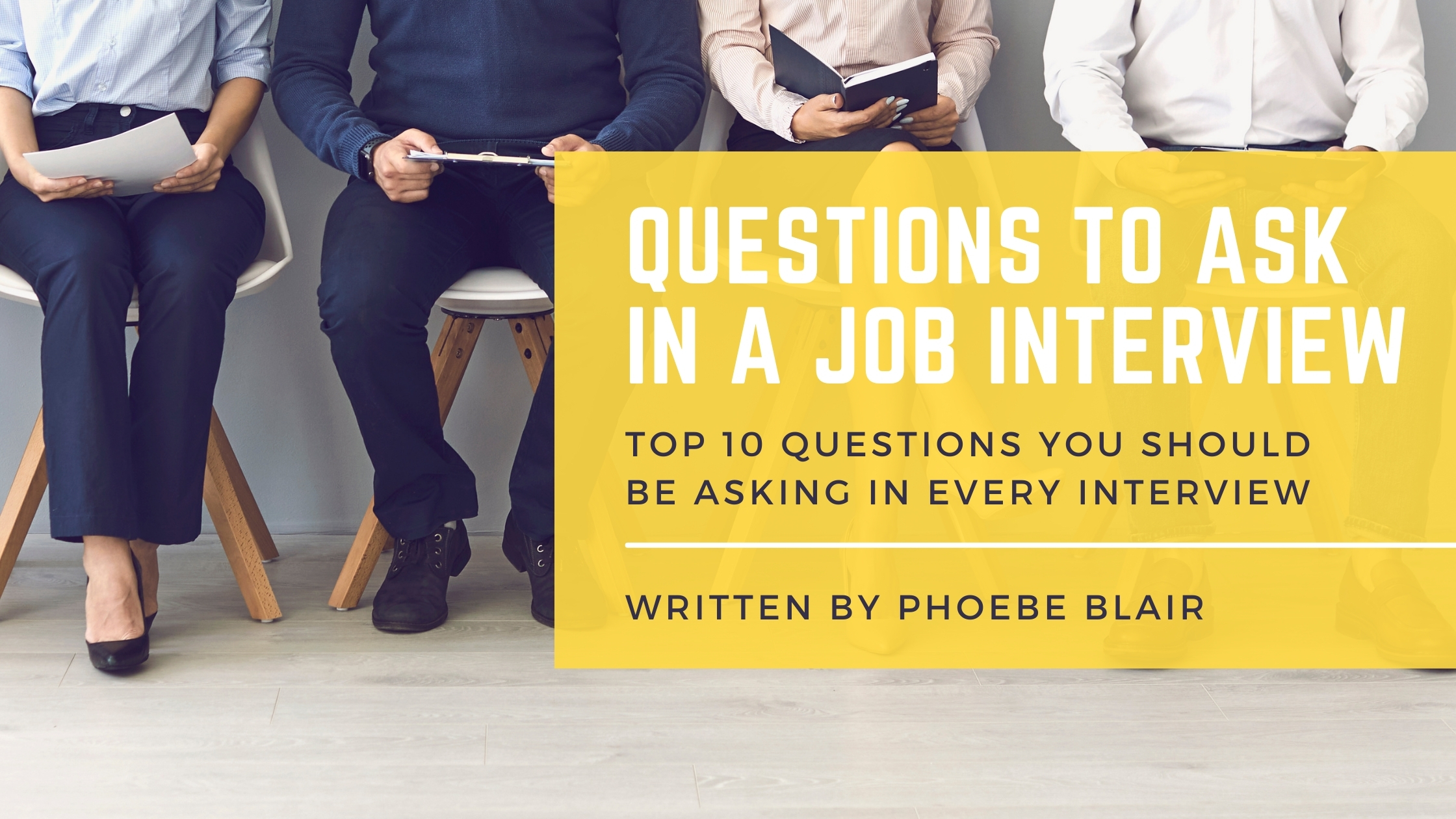 4 people sat in a row on white chairs with wooden legs. All four dressed in shirts and suit trousers. First person is holding a piece of paper, second person is holding a clipboard and their person reading a book. Photograph is from their chest down to their feet. In from of the photograph is a yellow text box which includes 'Questions to Ask in a Job Interview' in large white text. After this in small black text reads 'Top 10 questions you should be asking in every interview, written by Phoebe Blair'.