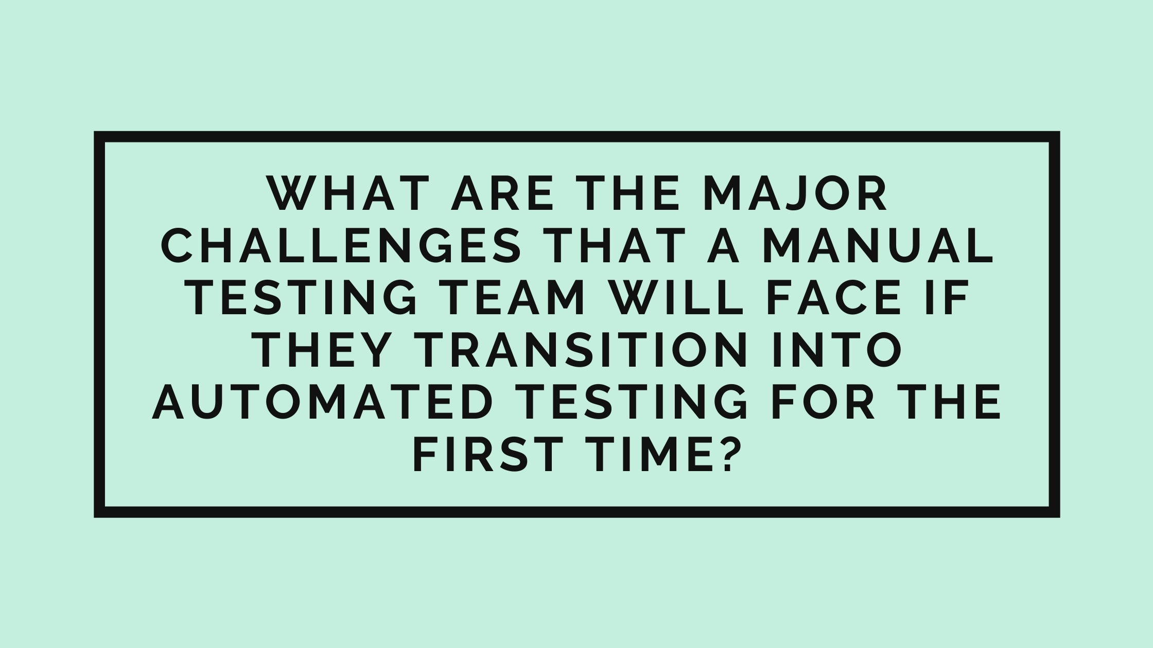 A mint green background with a large black rectangular outline in the centre which includes large black text. Test reads: What are the major challenges that a manual testing team will face if they transition into automated testing for the first time?