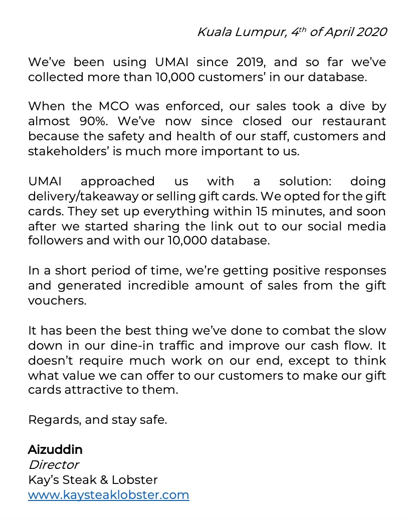 When the lock down was enforced, our sales took a dive by almost 90%. We've now since closed our restaurant because the safety and health of our staff, customers, and stakeholder' is much more important to us. UMAI approach us with a solution: doing delivery/takeaway and selling gift cards. We opted for the gift cards. They set everything up within 15 minutes, and soon after we started sharing the link out to our social media followers and with our database.  In a short period of time, we're getting positive responses and generated incredible amount of sales from the gift vouchers It has been the best thing we've done to combat the slow down in our din-in traffic and improve our cash flow. It doesn't require much work on our end, except to think what value we can offer to our customers and make our gift cards attractive to them. Regards, and stay safe.  Aizuddin  Director Kay's Steak & Lobster www.KaysSteakLobster.com