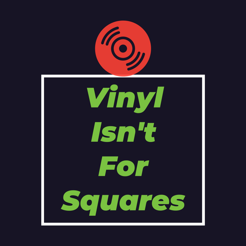 Vinyl Isn't For Squares