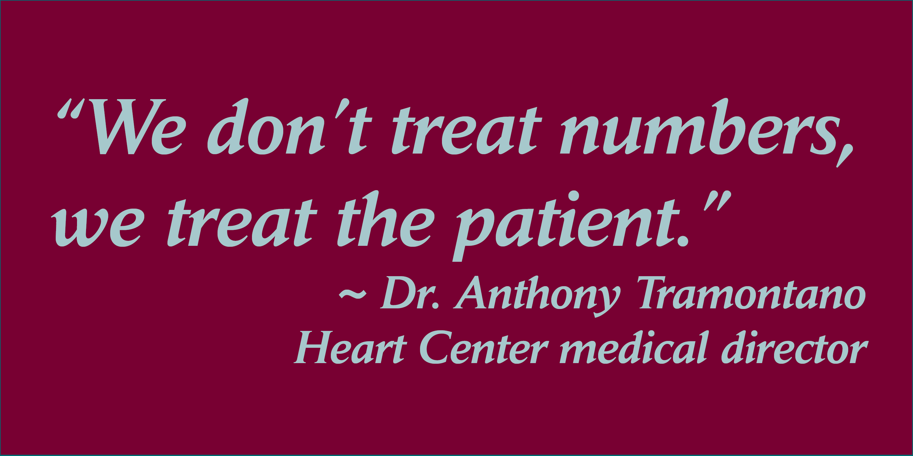 "Quote from Heart Center Medical Director Dr. Anthony Tramontano: ""We don't treat numbers, we treat the patient."""