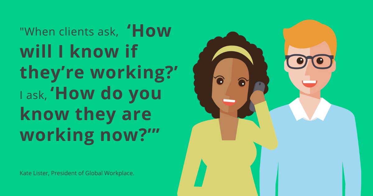"""When clients ask, 'How will I know if they're working?', I ask, 'How do you know they are working now?'"" - Kate Lister, President of Global Workplace"