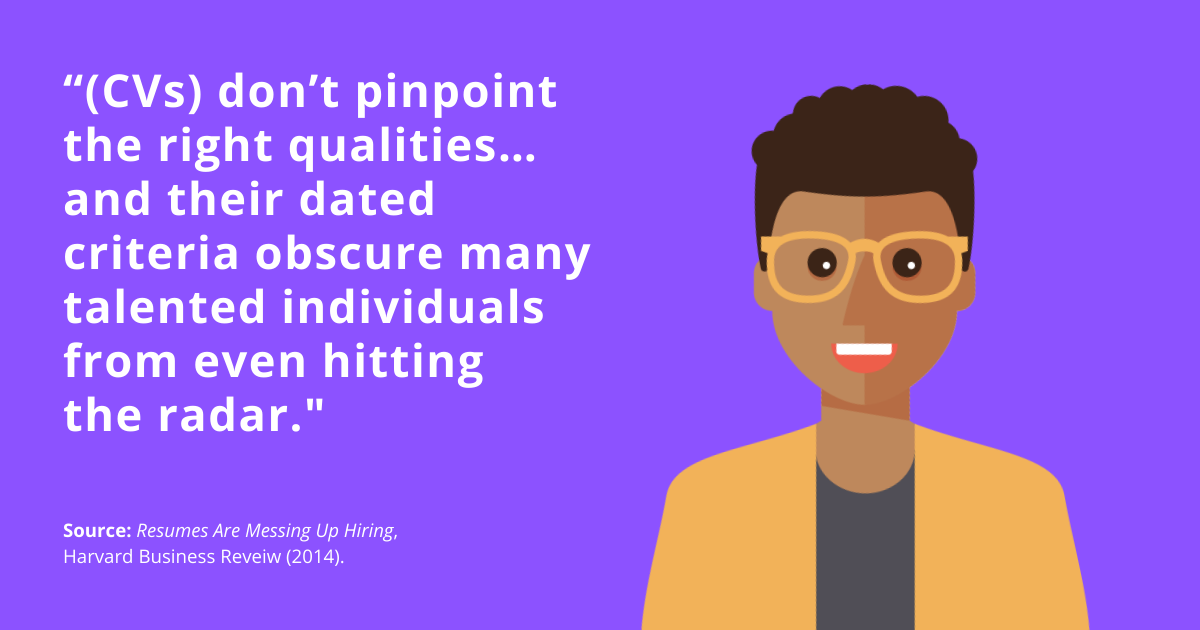 """""""(CVs) don't pinpoint the right qualities... and their dates criteria obscure many talented individuals from even hitting the radar."""" Source: Harvard Business Review"""