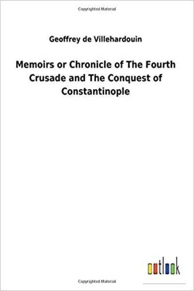 Memoirs or Chronicle of the Fourth Crusade and the Conquest of Constantinople