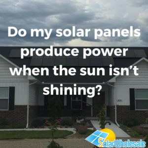 Do my solar panels produce power when the sun isn't shining_