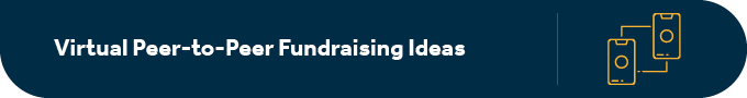 This section discusses peer-to-peer fundraising ideas that are fully virtual.