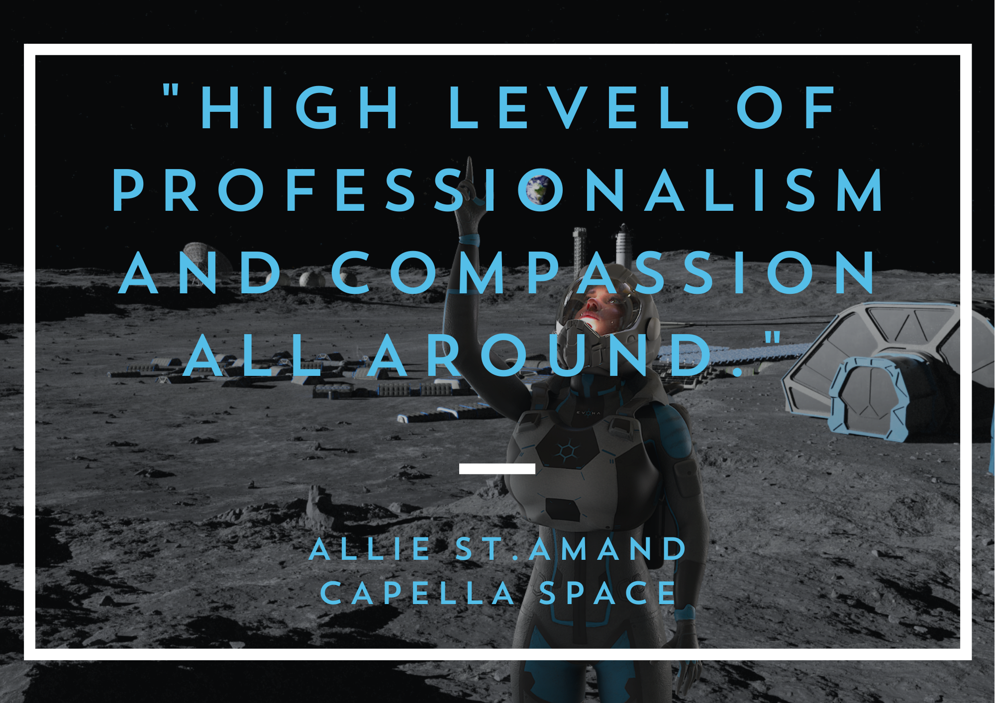 "High level of professionalism and compassion all around. Thanks EVONA!"" Allie St. Amand, Head of Community - Capella Space"