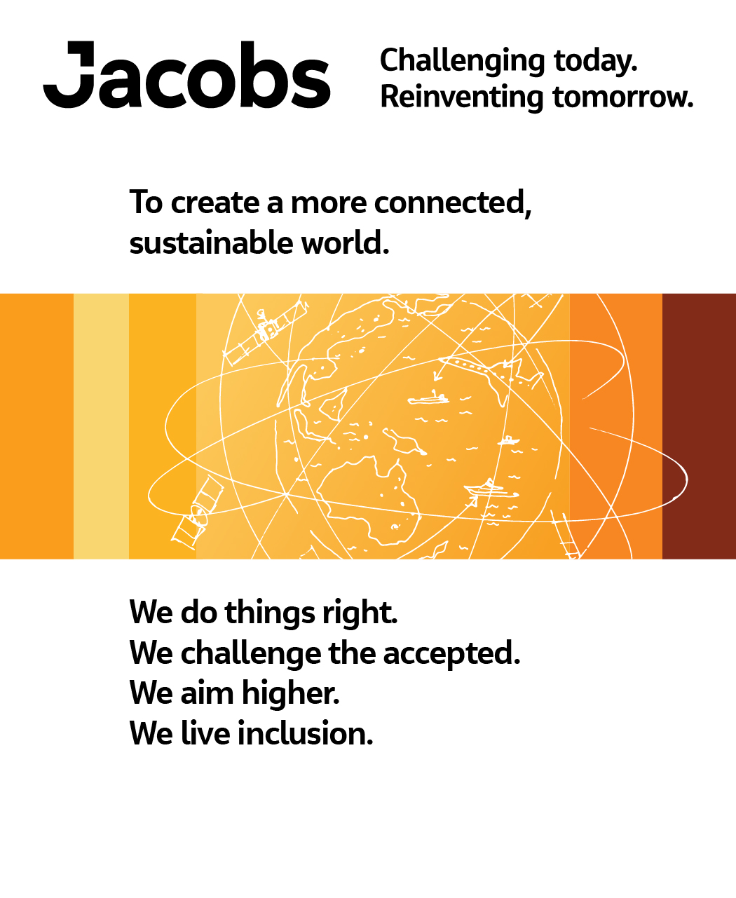 Jacobs values. Challenging today. Reinventing tomorrow. To create a more connected, sustainable world. We do things right. We challenge the accepted. We aim higher. We live inclusion.