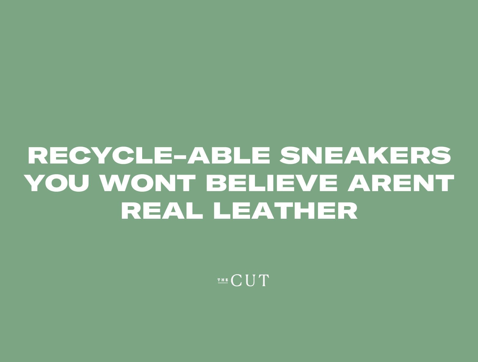 "Text that reads ""Recycle-able sneakers you won't believe aren't real leather"" -CUT"