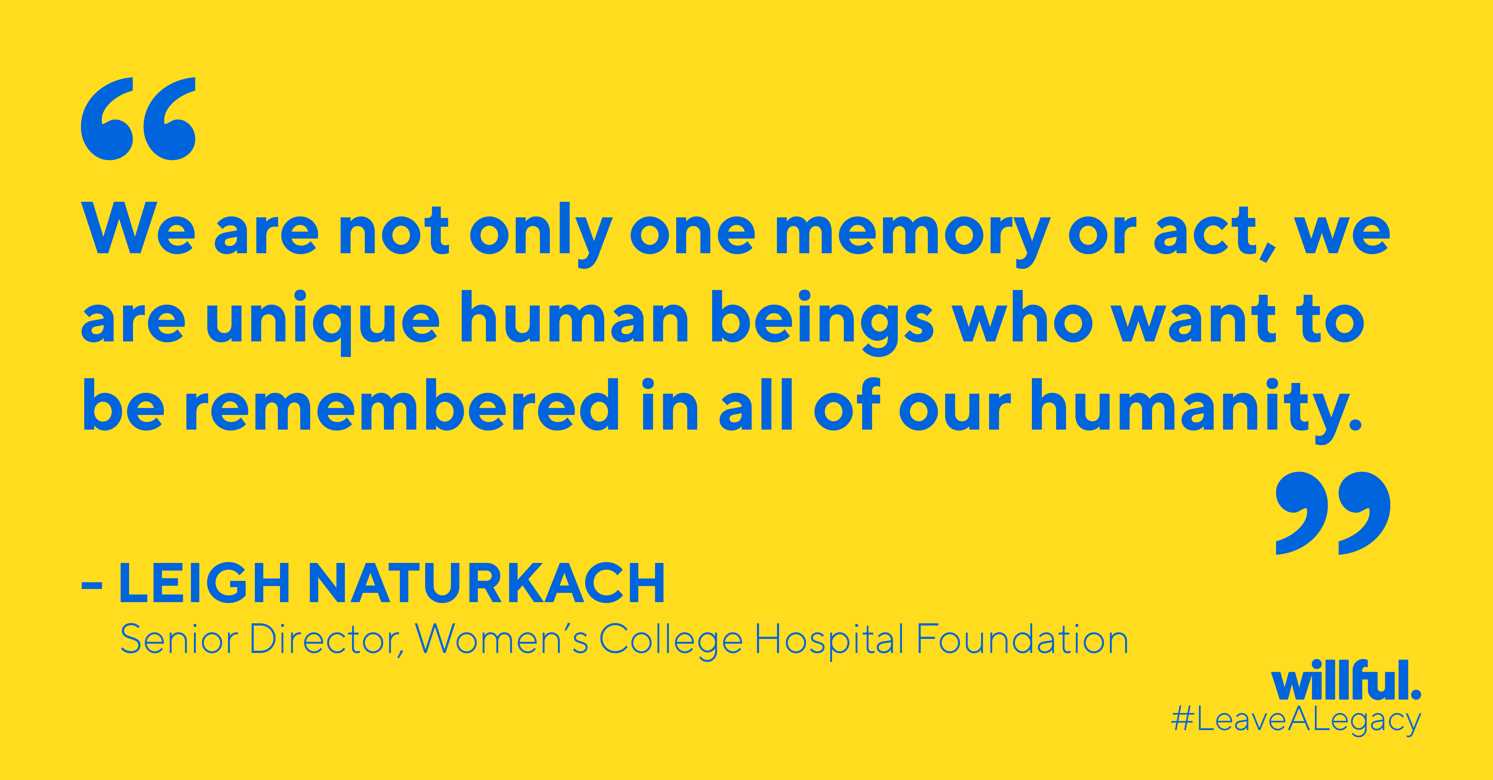 """We are not only one memory or act, we are unique human beings who want to be remembered in all our humanity"" - Leigh Naturkach, Senior Director, Women's College Hospital Foundation"