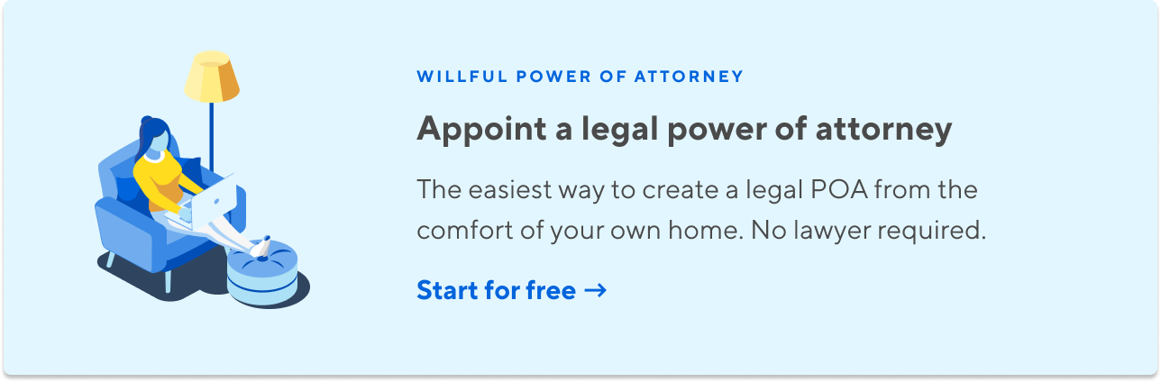 Willful Power Of Attorney. Appoint a legal power of attorney.  The easiest way to create your legal POA from the comfort of your own home. No lawyer required.  Start for free