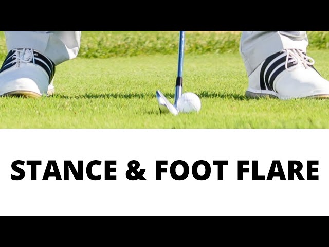 IMPROVE YOUR GOLF SWING BY ADJUSTING YOUR STANCE WIDTH AND FOOT FLARE