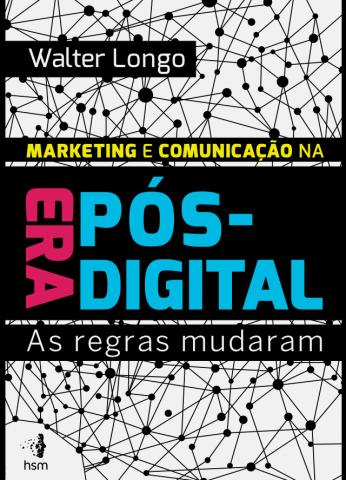 Marketing e Comunicação na Era Pós Digital – Walter Longo