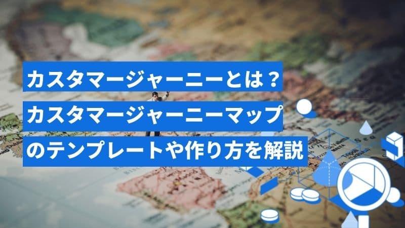 カスタマージャーニーとは?カスタマージャーニーマップのテンプレートや作り方と合わせて説明