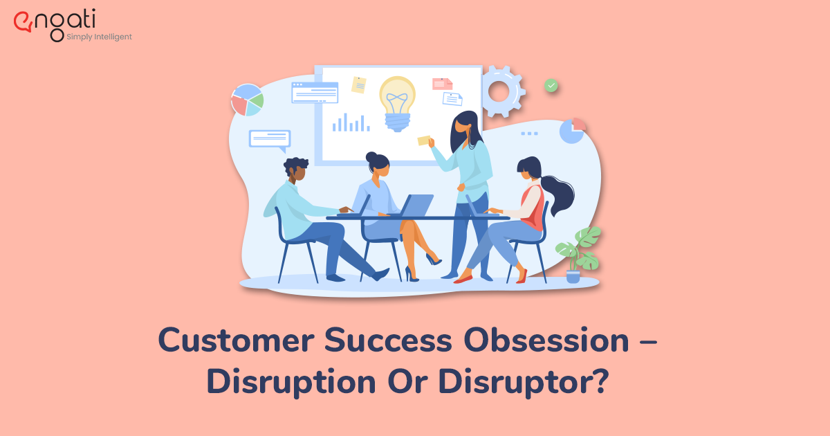 Customer success obsession — Disruption or disruptor
