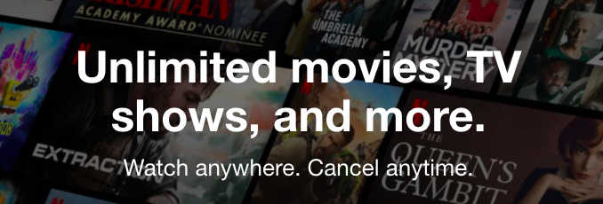 Netflix value proposition. Unlimited movies, TV shows, and more. Watch anywhere. Cancel anytime.