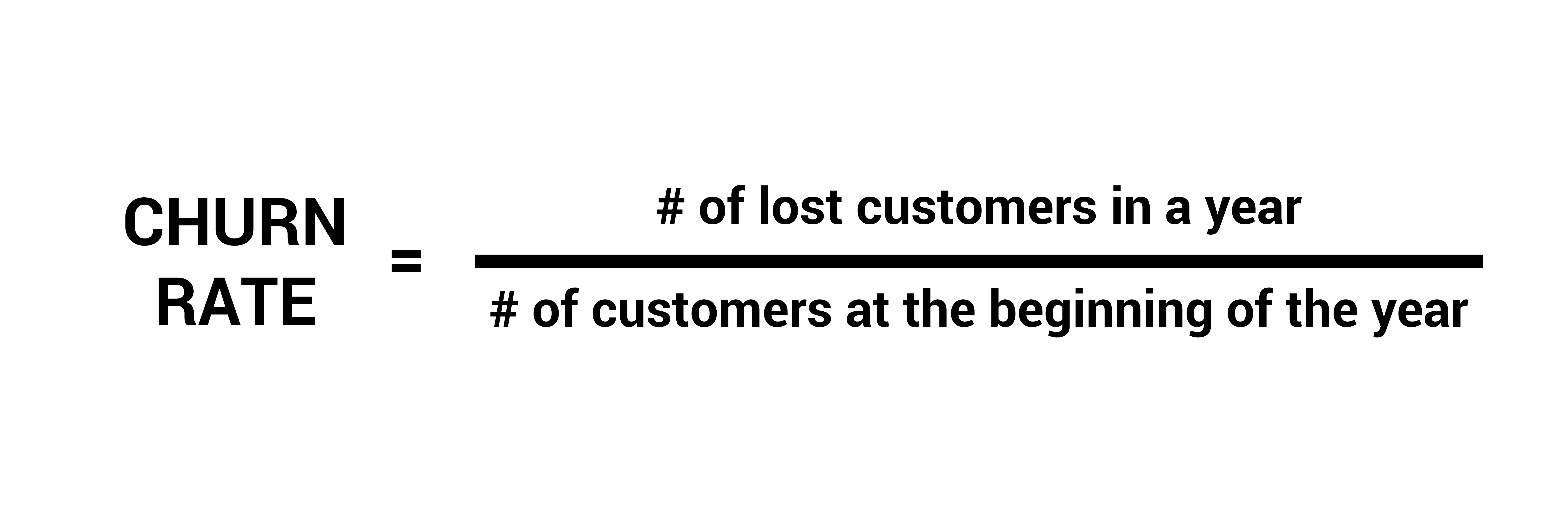 CHURN RATE = # of lost customers in a year / # of customers at the beginning of the year