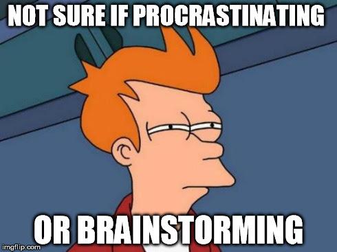 Not sure if procrastinating... Or brainstorming