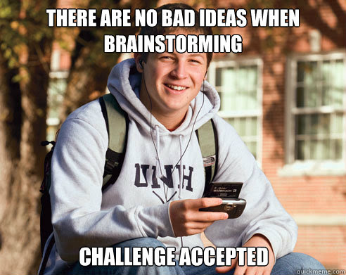 - There are no bad ideas when brainstorming. - Challenge accepted.
