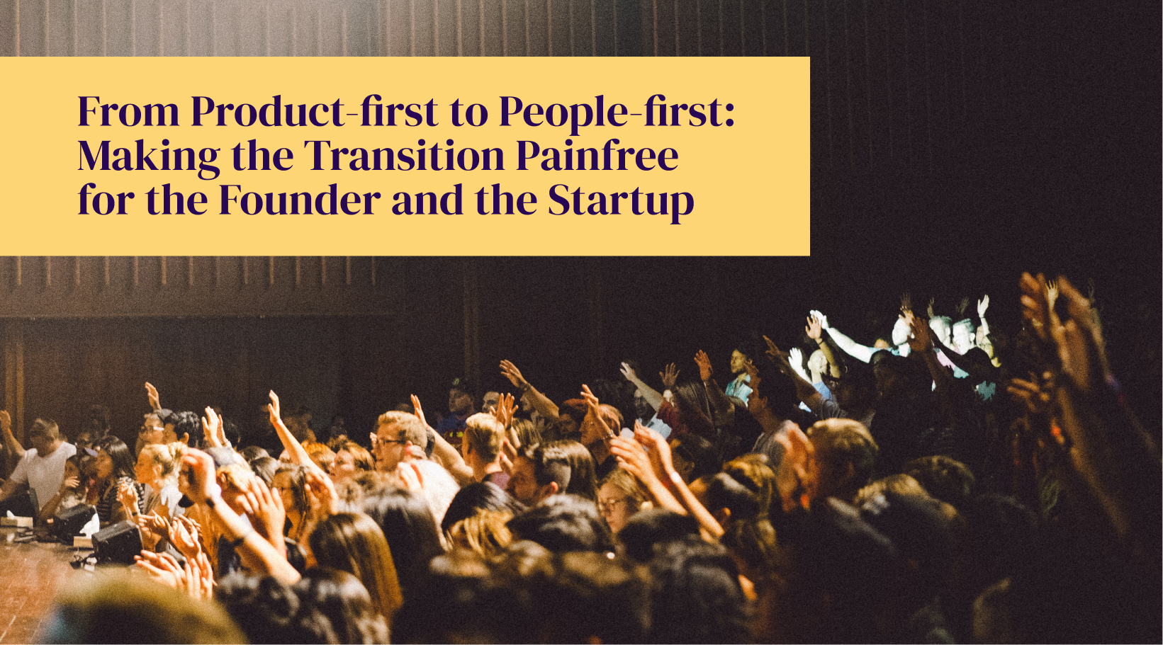 From Product-first to People-first: Making the Transition Painfree for the Founder and the Startup
