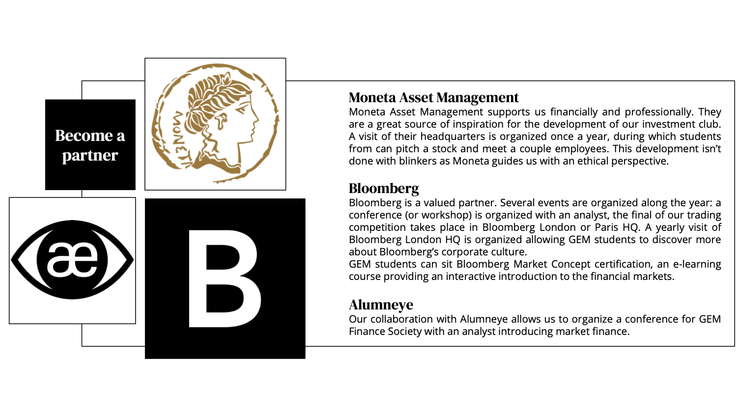 Bloomberg is a valued partner. Several events are organized along the year: a conference (or workshop) is organized with an analyst, the final of our trading competition takes place in Bloomberg London or Paris HQ. Each year a visit of Bloomberg London HQ is organized allowing GEM students to discover more about Bloomberg's corporate culture. GEM students can pass Bloomberg Market Concept, an e-learning course providing an interactive introduction to the financial markets. Moneta Asset Management supports us financially and professionally. Moneta is a great source of inspiration for the development of our investment club yearly visits and presentations of their headquarters are organized. This development isn't done with blinkers as Moneta guides us with an ethical perspective. Our collaboration with Alumneye allows us to organize for GEM Finance Society a conference with an analyst presenting market finance.