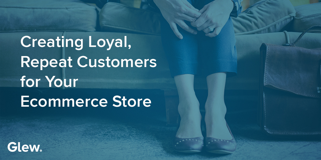 Creating Loyal, Repeat Customers for Your Ecommerce Store